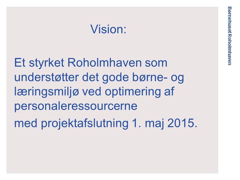 Børnehuset Roholmhaven Vision: Et styrket Roholmhaven som understøtter det gode børne- og læringsmiljø ved optimering af personaleressourcerne med projektafslutning 1.