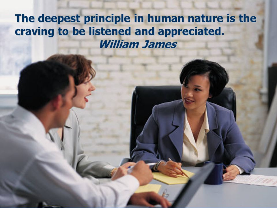 The deepest principle in human nature is the craving to be listened and appreciated. William James