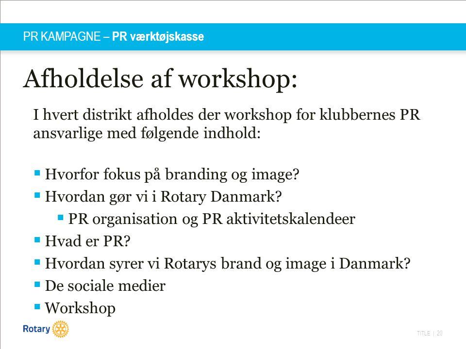 TITLE | 20 PR KAMPAGNE – PR værktøjskasse Afholdelse af workshop: I hvert distrikt afholdes der workshop for klubbernes PR ansvarlige med følgende ind