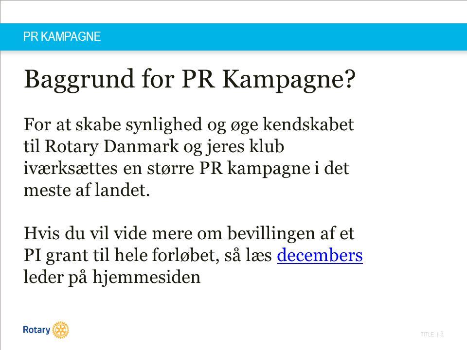 TITLE | 3 PR KAMPAGNE Baggrund for PR Kampagne? For at skabe synlighed og øge kendskabet til Rotary Danmark og jeres klub iværksættes en større PR kam
