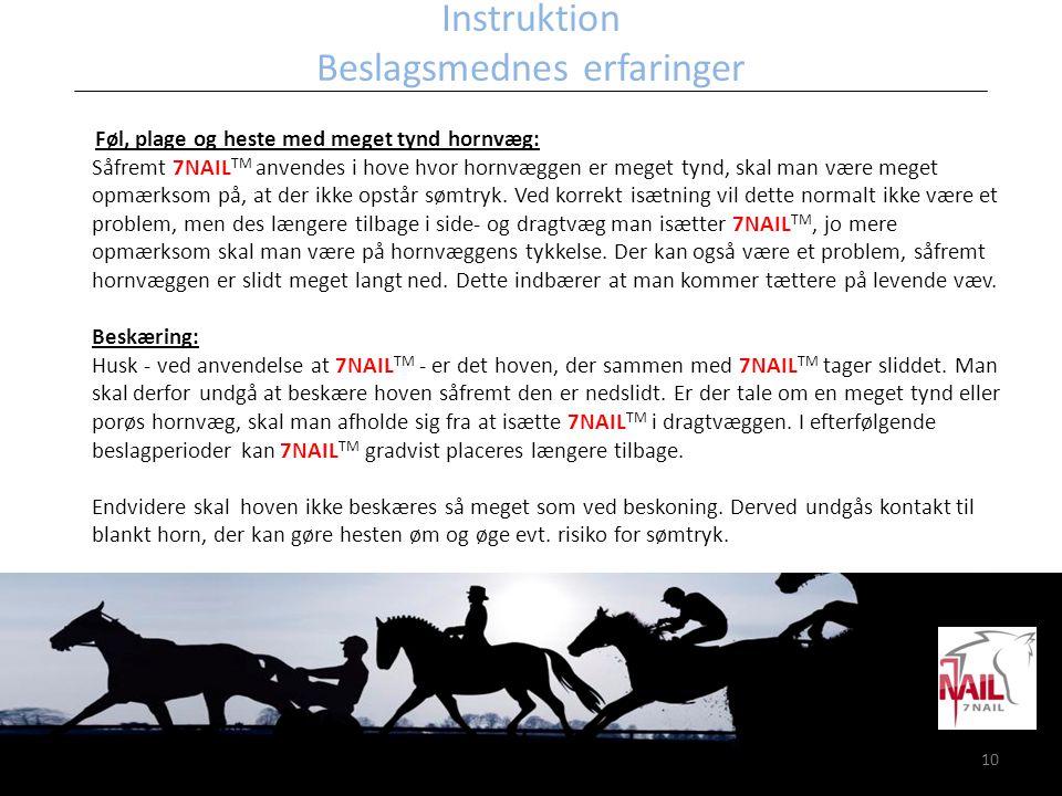 10 Instruktion Beslagsmednes erfaringer Føl, plage og heste med meget tynd hornvæg: Såfremt 7NAIL TM anvendes i hove hvor hornvæggen er meget tynd, sk