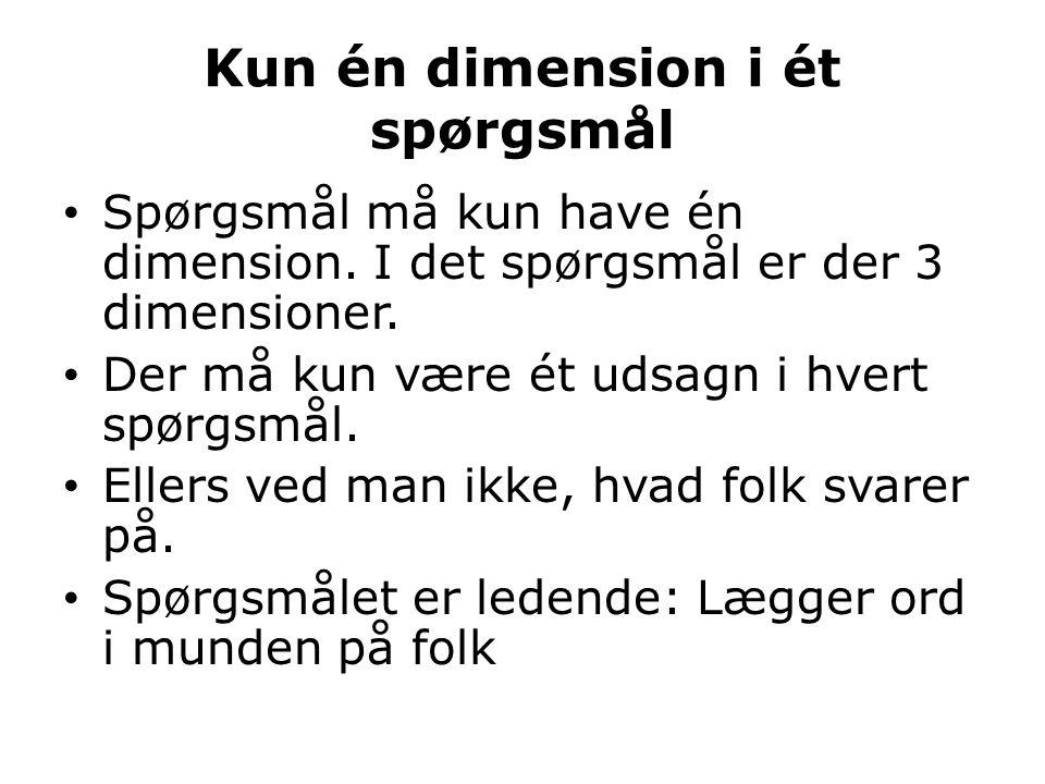 Kun én dimension i ét spørgsmål • Spørgsmål må kun have én dimension. I det spørgsmål er der 3 dimensioner. • Der må kun være ét udsagn i hvert spørgs
