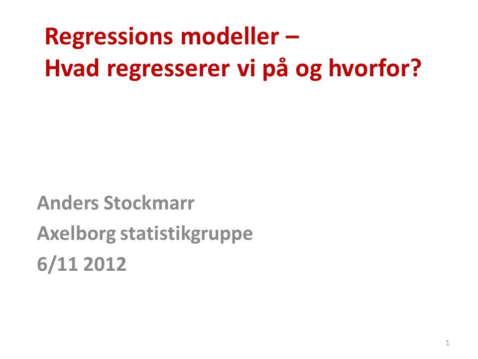 Regressions modeller – Hvad regresserer vi på og hvorfor? Anders Stockmarr Axelborg statistikgruppe 6/11 2012 1