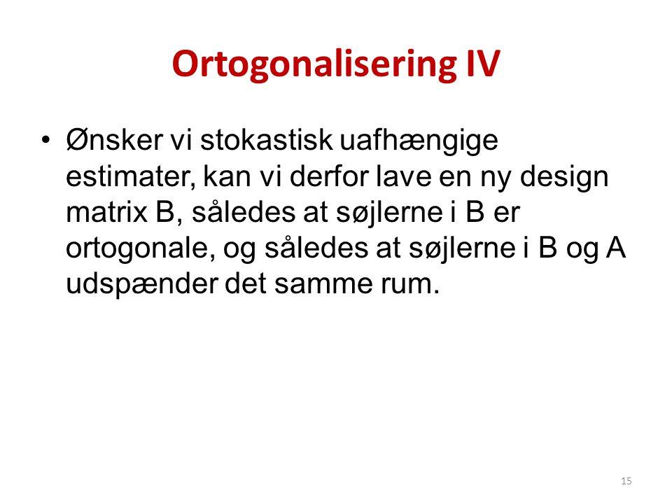 Ortogonalisering IV •Ønsker vi stokastisk uafhængige estimater, kan vi derfor lave en ny design matrix B, således at søjlerne i B er ortogonale, og så