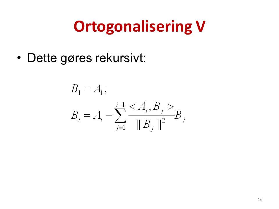 Ortogonalisering V •Dette gøres rekursivt: 16