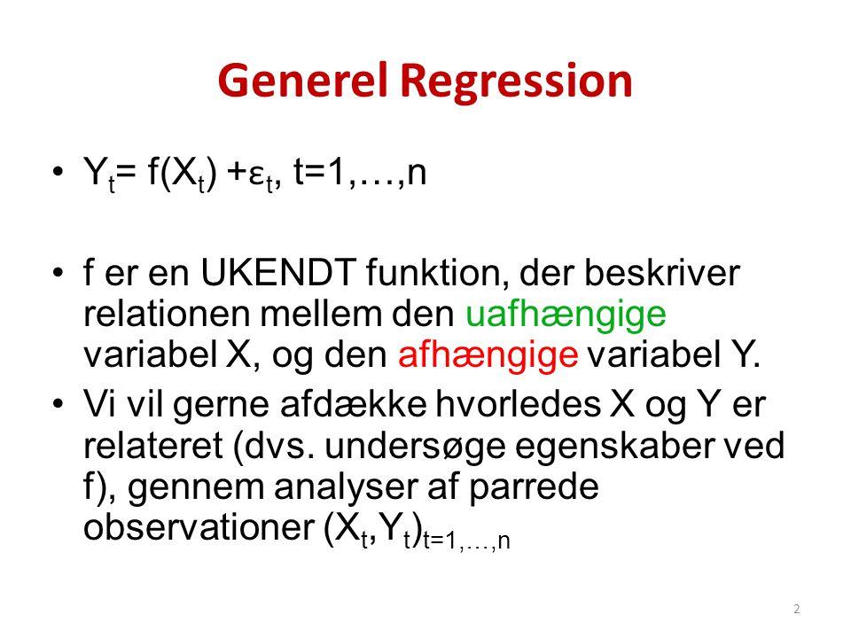Generel Regression •Y t = f(X t ) + ε t, t=1,…,n •f er en UKENDT funktion, der beskriver relationen mellem den uafhængige variabel X, og den afhængige