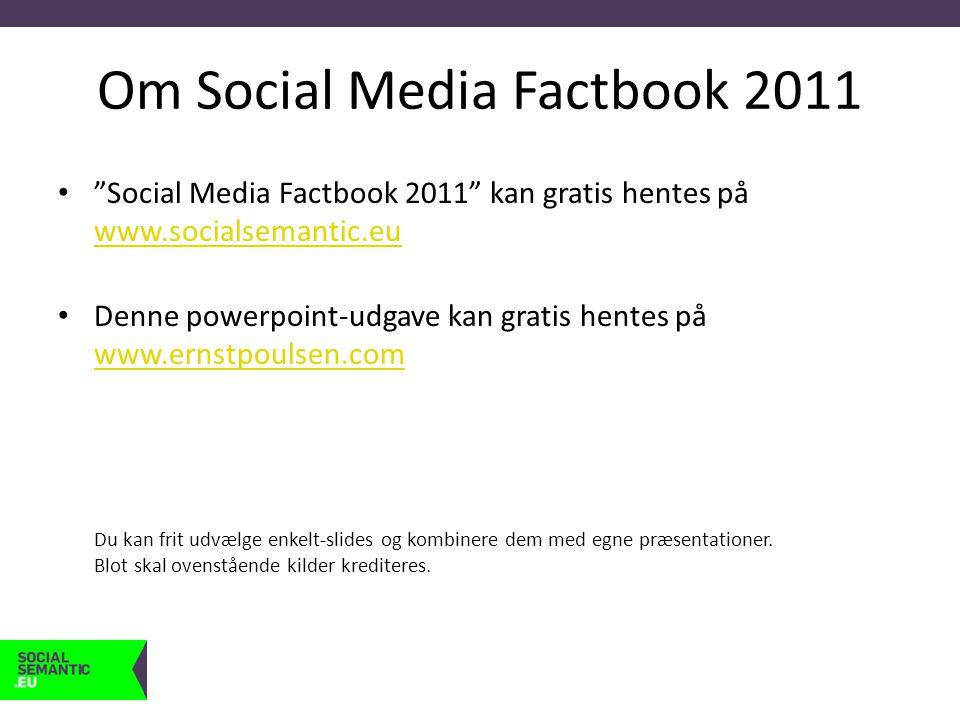 Om Social Media Factbook 2011 • Social Media Factbook 2011 kan gratis hentes på www.socialsemantic.eu www.socialsemantic.eu • Denne powerpoint-udgave kan gratis hentes på www.ernstpoulsen.com Du kan frit udvælge enkelt-slides og kombinere dem med egne præsentationer.