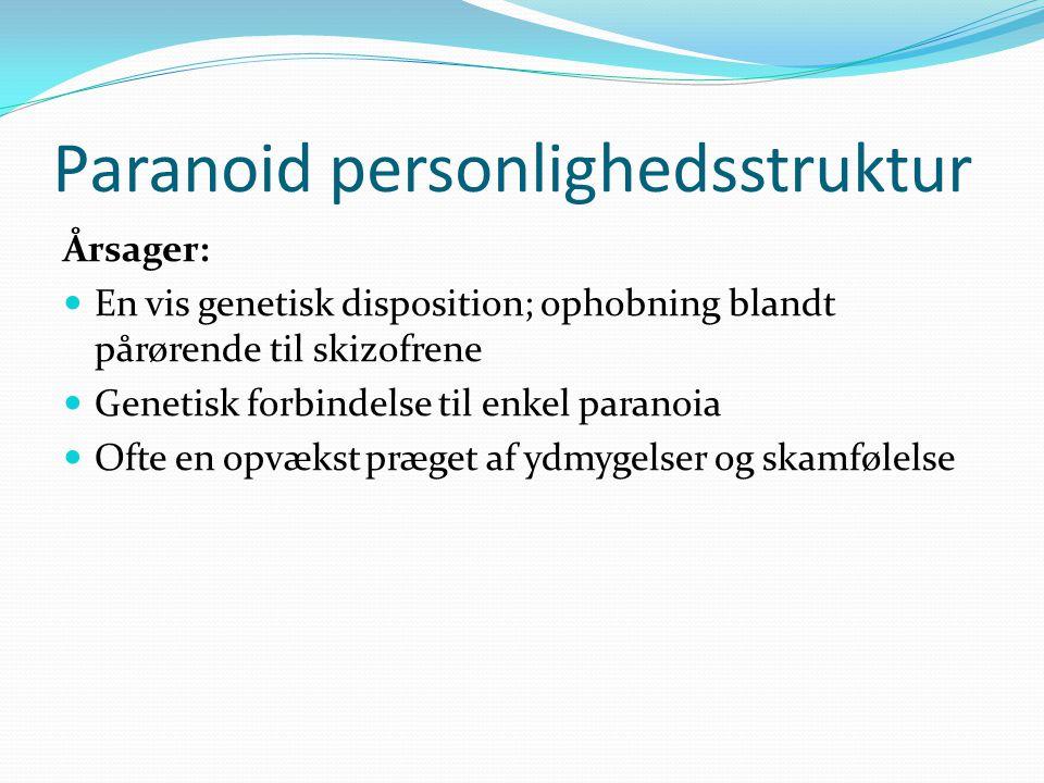 Paranoid personlighedsstruktur Årsager:  En vis genetisk disposition; ophobning blandt pårørende til skizofrene  Genetisk forbindelse til enkel paranoia  Ofte en opvækst præget af ydmygelser og skamfølelse