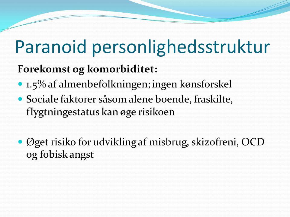 Paranoid personlighedsstruktur Forekomst og komorbiditet:  1.5% af almenbefolkningen; ingen kønsforskel  Sociale faktorer såsom alene boende, fraskilte, flygtningestatus kan øge risikoen  Øget risiko for udvikling af misbrug, skizofreni, OCD og fobisk angst