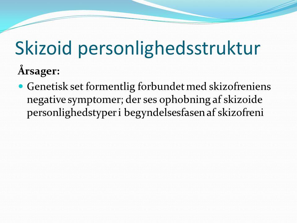 Skizoid personlighedsstruktur Årsager:  Genetisk set formentlig forbundet med skizofreniens negative symptomer; der ses ophobning af skizoide personlighedstyper i begyndelsesfasen af skizofreni