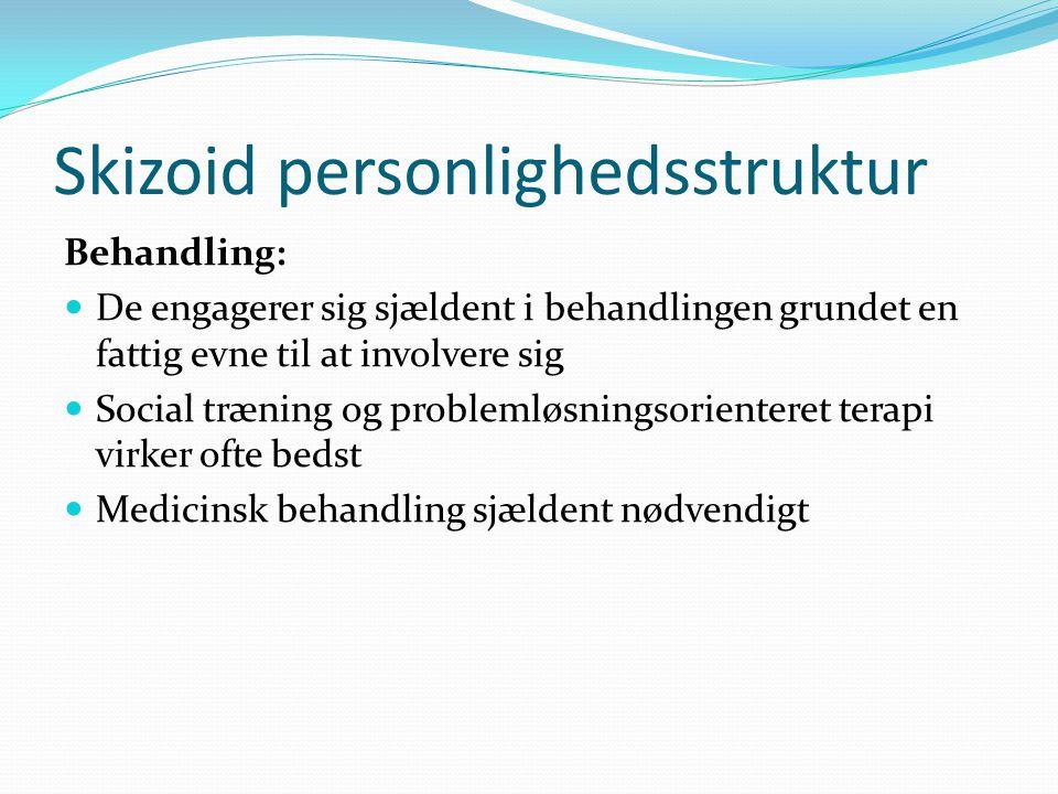 Skizoid personlighedsstruktur Behandling:  De engagerer sig sjældent i behandlingen grundet en fattig evne til at involvere sig  Social træning og problemløsningsorienteret terapi virker ofte bedst  Medicinsk behandling sjældent nødvendigt