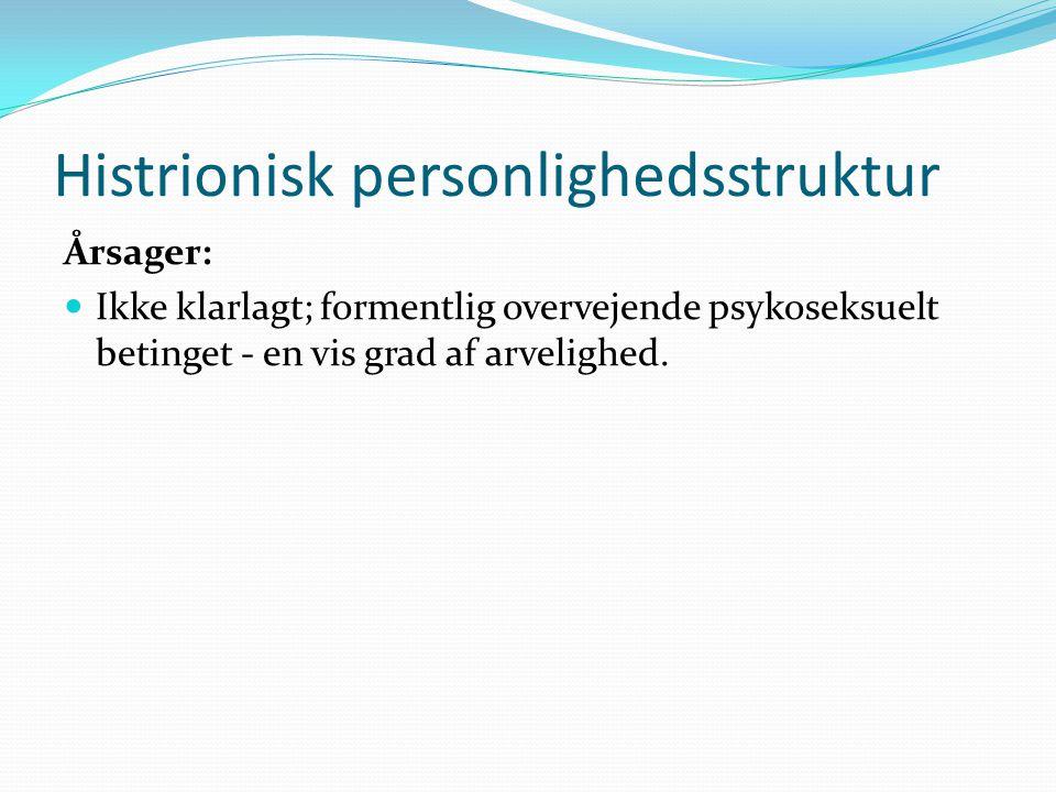 Histrionisk personlighedsstruktur Årsager:  Ikke klarlagt; formentlig overvejende psykoseksuelt betinget - en vis grad af arvelighed.