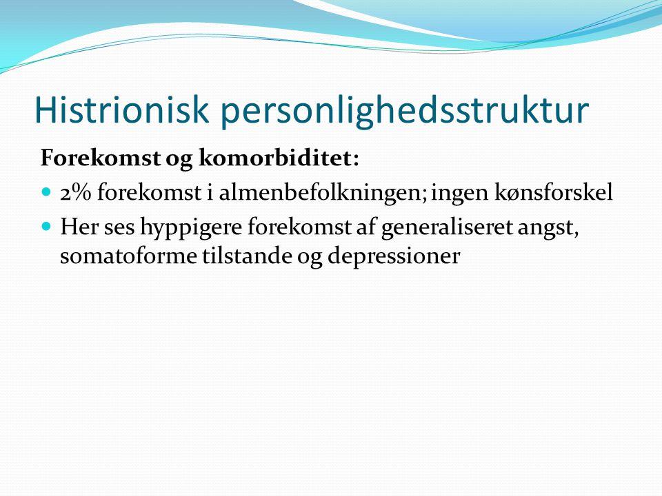 Histrionisk personlighedsstruktur Forekomst og komorbiditet:  2% forekomst i almenbefolkningen; ingen kønsforskel  Her ses hyppigere forekomst af generaliseret angst, somatoforme tilstande og depressioner