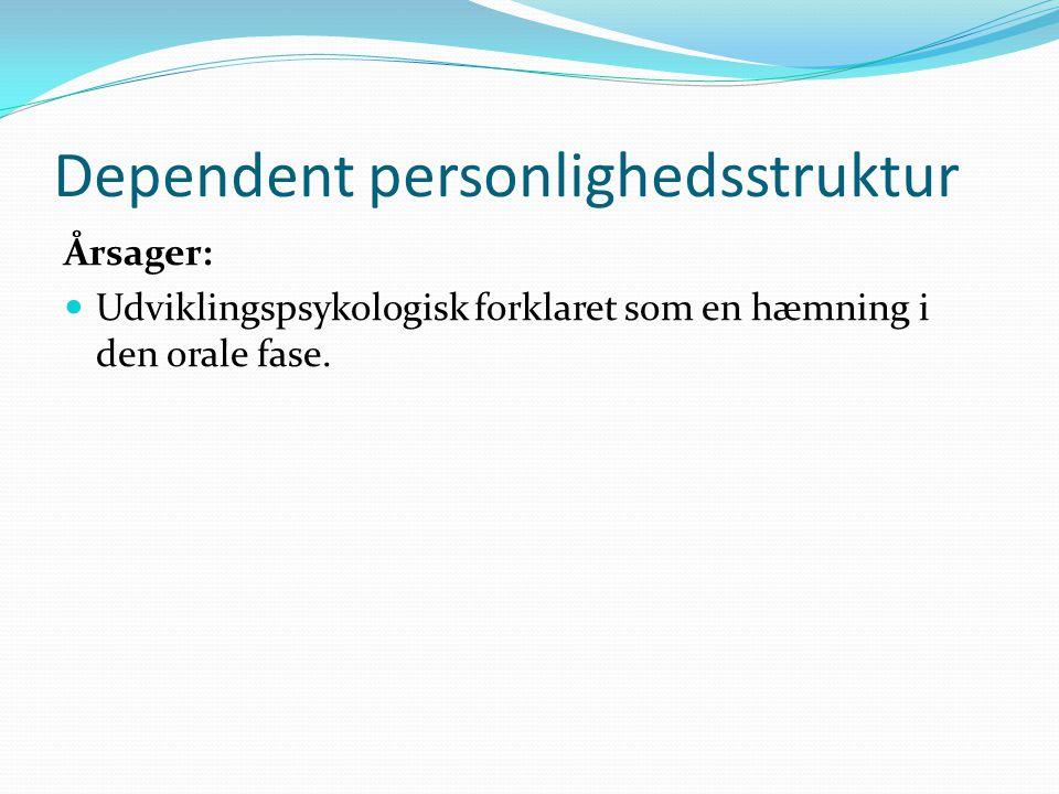 Dependent personlighedsstruktur Årsager:  Udviklingspsykologisk forklaret som en hæmning i den orale fase.