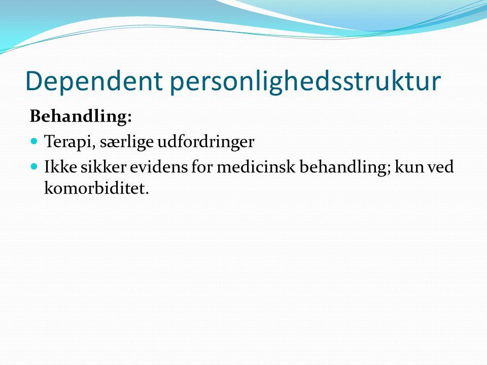 Dependent personlighedsstruktur Behandling:  Terapi, særlige udfordringer  Ikke sikker evidens for medicinsk behandling; kun ved komorbiditet.