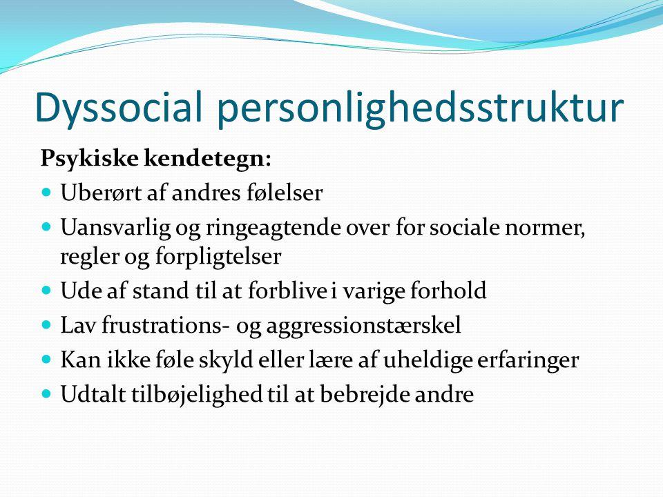 Dyssocial personlighedsstruktur Psykiske kendetegn:  Uberørt af andres følelser  Uansvarlig og ringeagtende over for sociale normer, regler og forpligtelser  Ude af stand til at forblive i varige forhold  Lav frustrations- og aggressionstærskel  Kan ikke føle skyld eller lære af uheldige erfaringer  Udtalt tilbøjelighed til at bebrejde andre