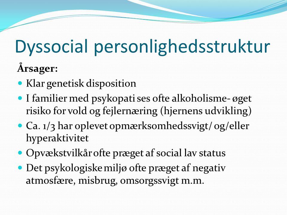 Dyssocial personlighedsstruktur Årsager:  Klar genetisk disposition  I familier med psykopati ses ofte alkoholisme- øget risiko for vold og fejlernæring (hjernens udvikling)  Ca.