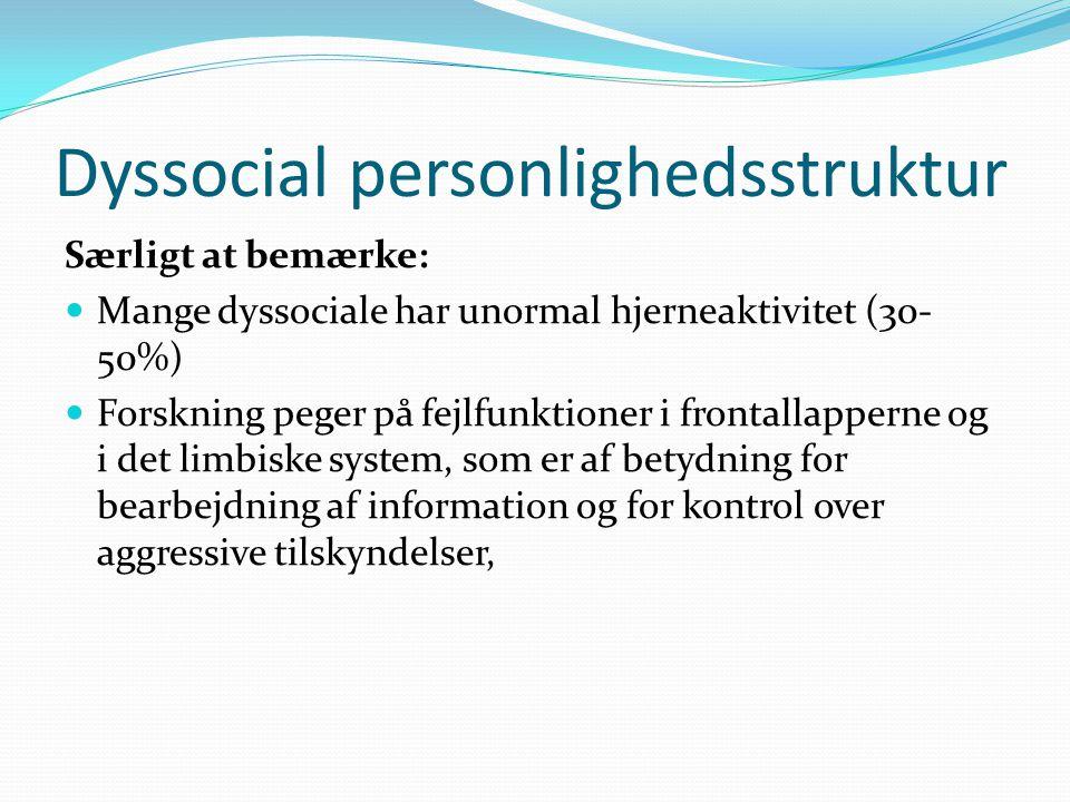 Dyssocial personlighedsstruktur Særligt at bemærke:  Mange dyssociale har unormal hjerneaktivitet (30- 50%)  Forskning peger på fejlfunktioner i frontallapperne og i det limbiske system, som er af betydning for bearbejdning af information og for kontrol over aggressive tilskyndelser,
