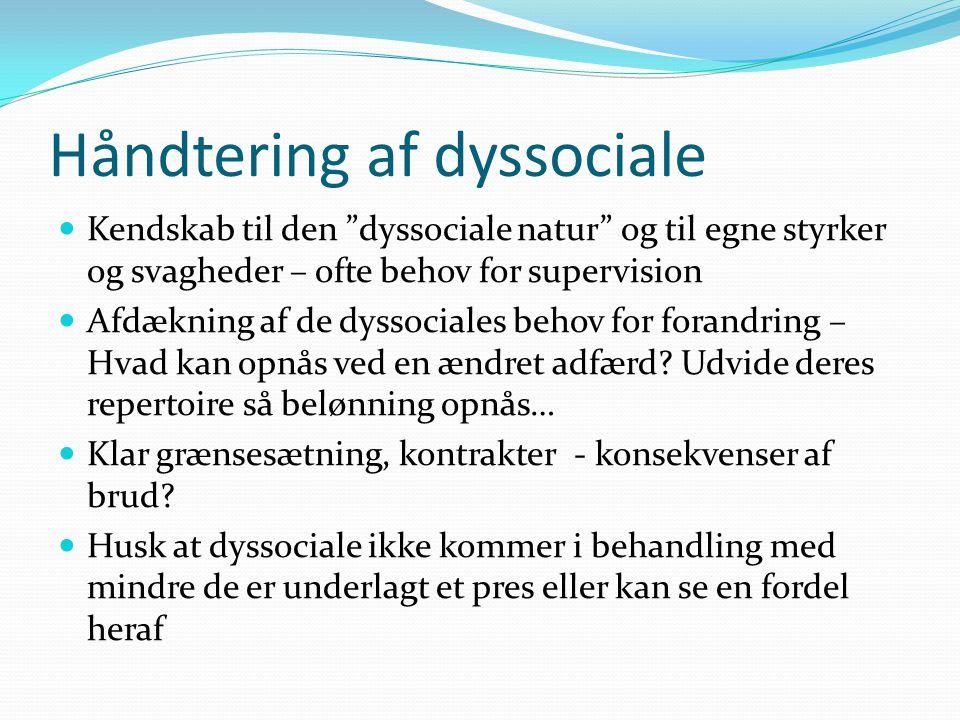 Håndtering af dyssociale  Kendskab til den dyssociale natur og til egne styrker og svagheder – ofte behov for supervision  Afdækning af de dyssociales behov for forandring – Hvad kan opnås ved en ændret adfærd.