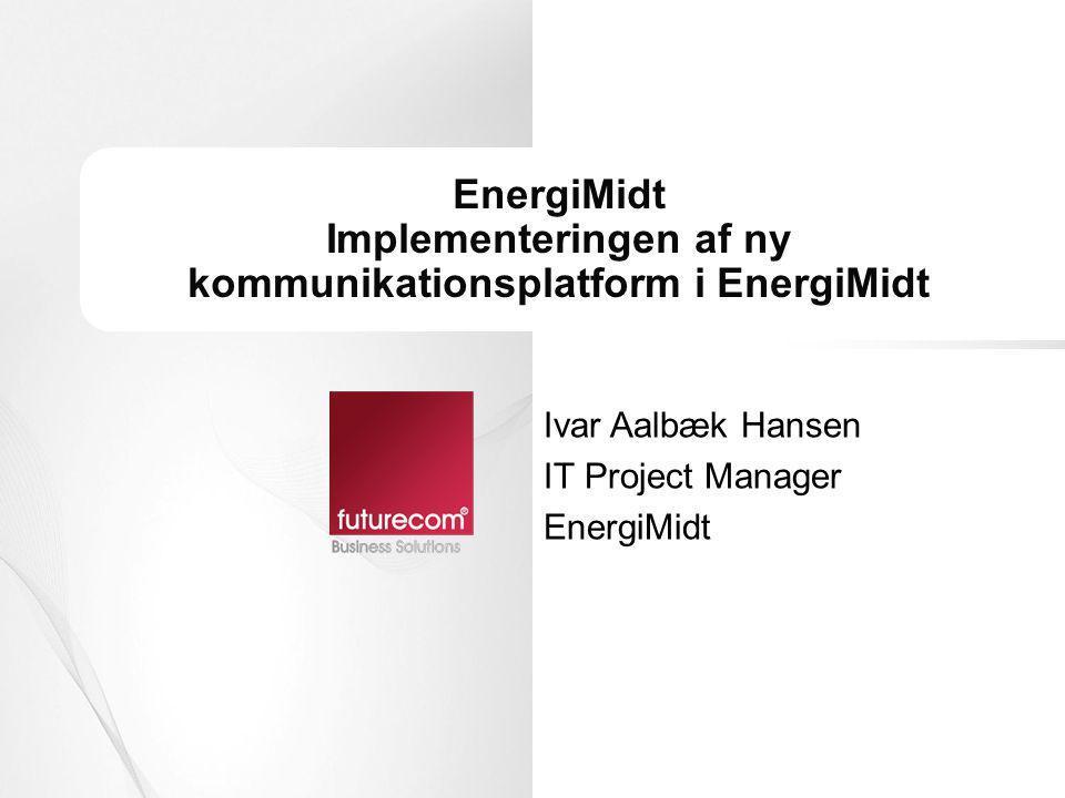 EnergiMidt Implementeringen af ny kommunikationsplatform i EnergiMidt Ivar Aalbæk Hansen IT Project Manager EnergiMidt