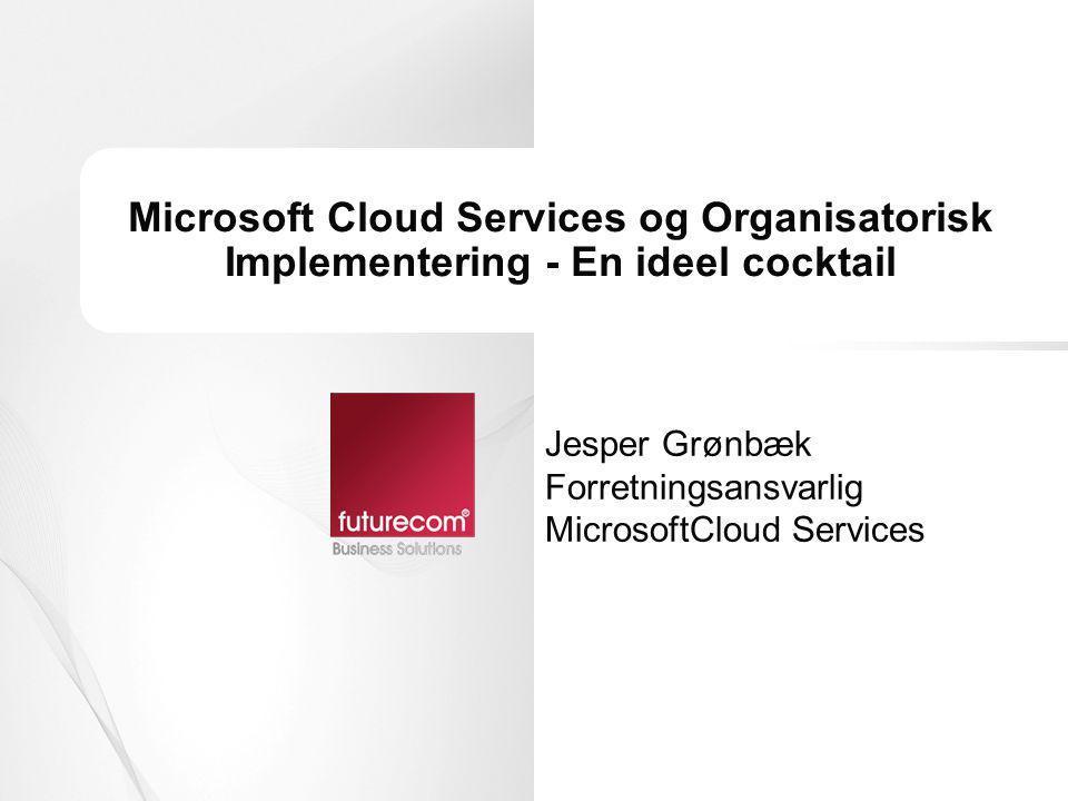 Microsoft Cloud Services og Organisatorisk Implementering - En ideel cocktail Jesper Grønbæk Forretningsansvarlig MicrosoftCloud Services