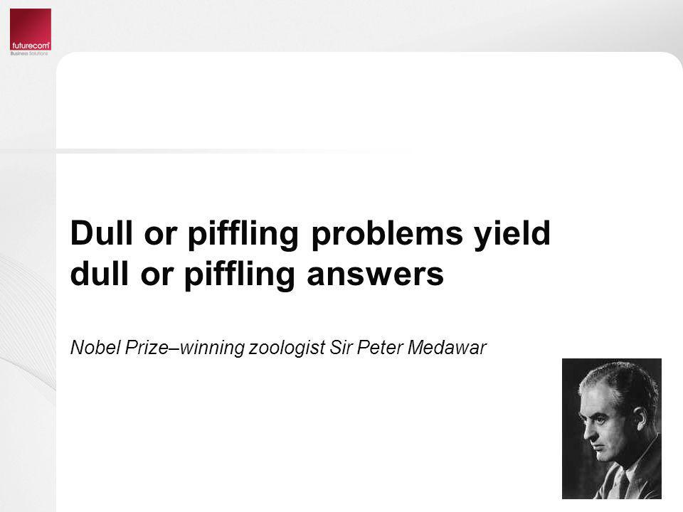 Dull or piffling problems yield dull or piffling answers Nobel Prize–winning zoologist Sir Peter Medawar
