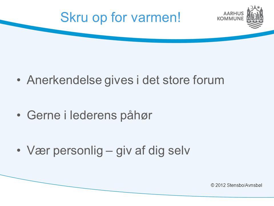 Skru op for varmen! •Anerkendelse gives i det store forum •Gerne i lederens påhør •Vær personlig – giv af dig selv © 2012 Stensbo/Avnsbøl
