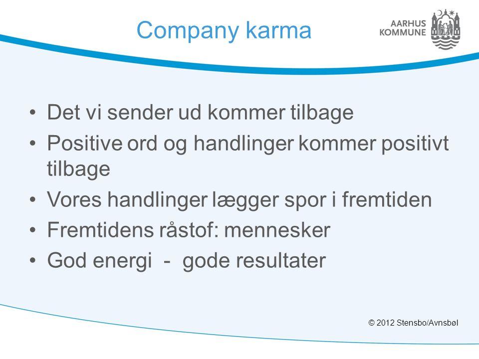 Company karma •Det vi sender ud kommer tilbage •Positive ord og handlinger kommer positivt tilbage •Vores handlinger lægger spor i fremtiden •Fremtidens råstof: mennesker •God energi - gode resultater © 2012 Stensbo/Avnsbøl