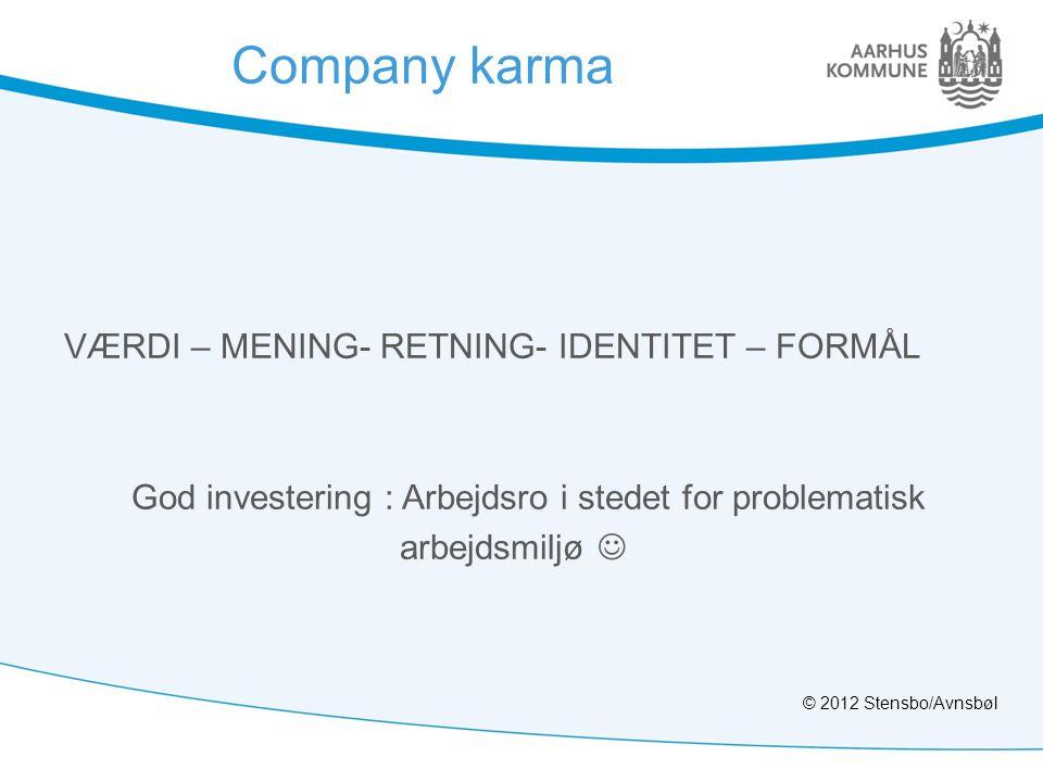 Company karma VÆRDI – MENING- RETNING- IDENTITET – FORMÅL God investering : Arbejdsro i stedet for problematisk arbejdsmiljø  © 2012 Stensbo/Avnsbøl