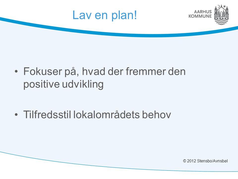 Lav en plan! •Fokuser på, hvad der fremmer den positive udvikling •Tilfredsstil lokalområdets behov © 2012 Stensbo/Avnsbøl