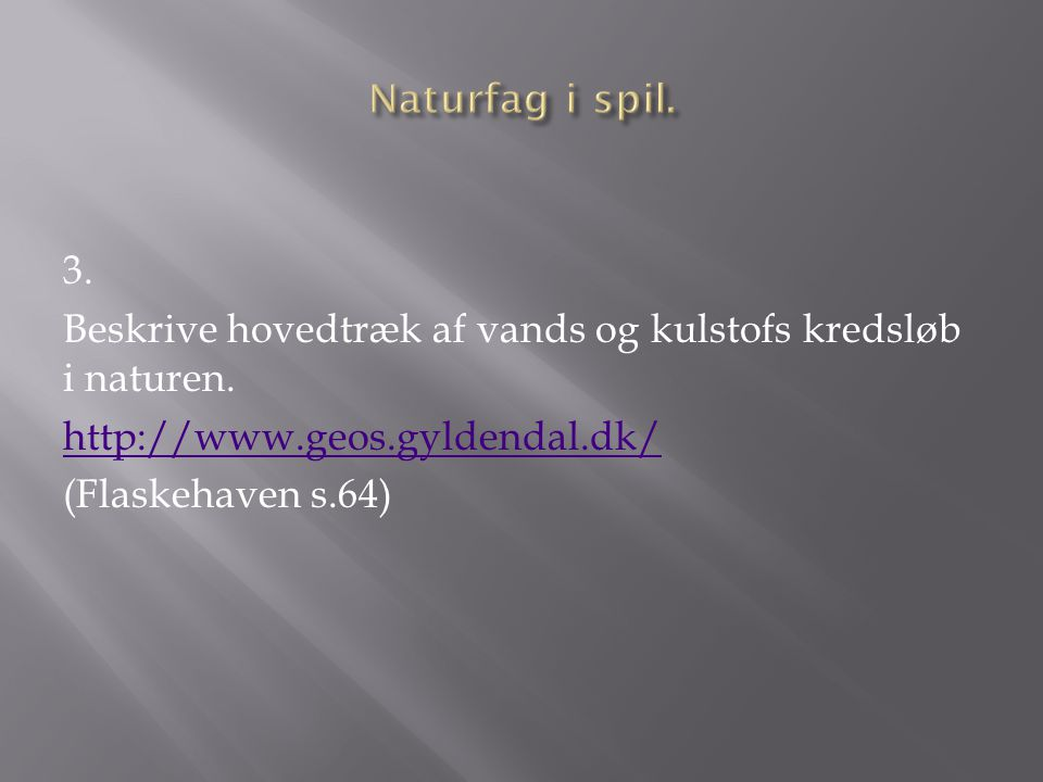 3. Beskrive hovedtræk af vands og kulstofs kredsløb i naturen. http://www.geos.gyldendal.dk/ (Flaskehaven s.64)