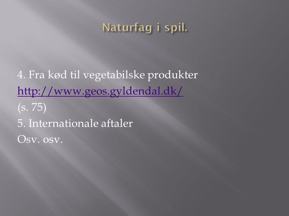 4. Fra kød til vegetabilske produkter http://www.geos.gyldendal.dk/ (s. 75) 5. Internationale aftaler Osv. osv.