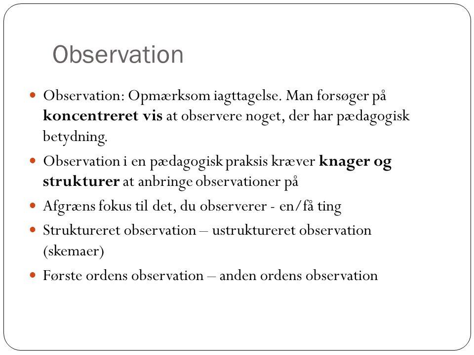 Observation  Observation: Opmærksom iagttagelse. Man forsøger på koncentreret vis at observere noget, der har pædagogisk betydning.  Observation i e