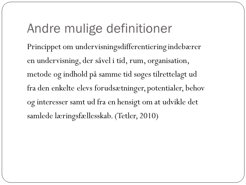 Andre mulige definitioner Princippet om undervisningsdifferentiering indebærer en undervisning, der såvel i tid, rum, organisation, metode og indhold
