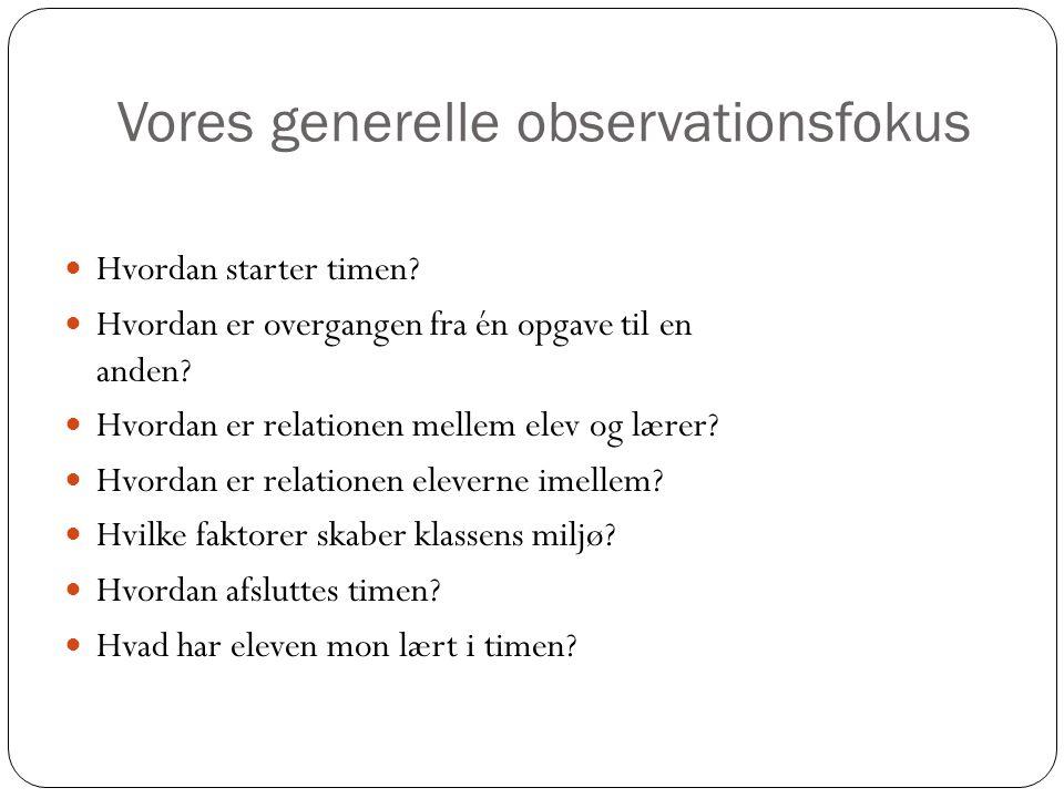 Vores generelle observationsfokus  Hvordan starter timen?  Hvordan er overgangen fra én opgave til en anden?  Hvordan er relationen mellem elev og