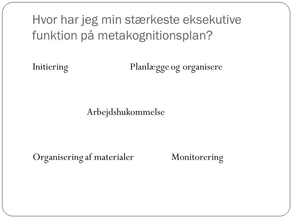 Hvor har jeg min stærkeste eksekutive funktion på metakognitionsplan? Initiering Planlægge og organisere Arbejdshukommelse Organisering af materialer