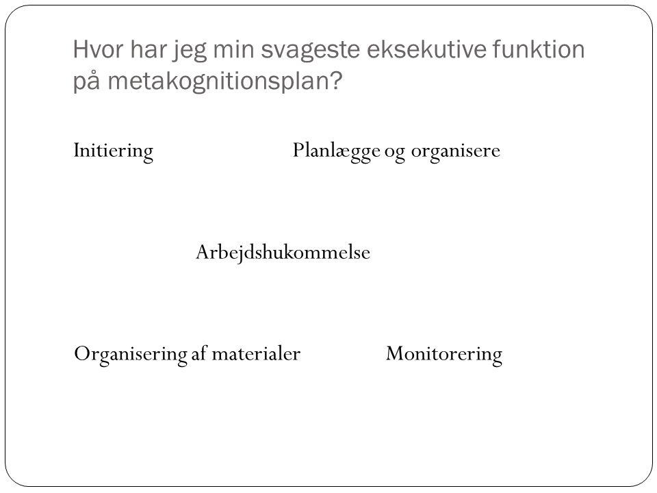 Hvor har jeg min svageste eksekutive funktion på metakognitionsplan? Initiering Planlægge og organisere Arbejdshukommelse Organisering af materialer M