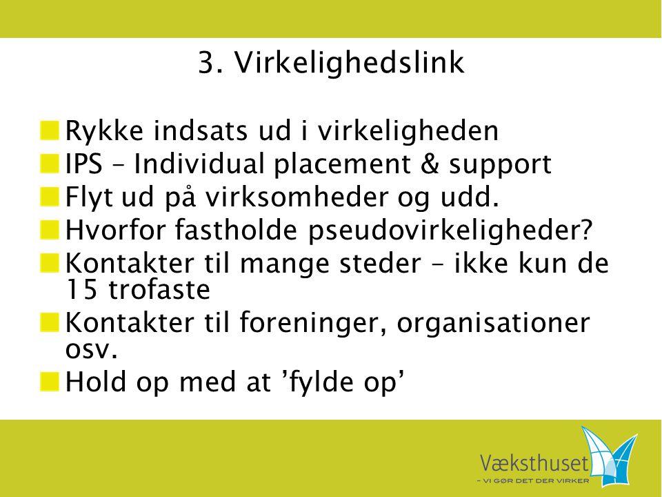 3. Virkelighedslink Rykke indsats ud i virkeligheden IPS – Individual placement & support Flyt ud på virksomheder og udd. Hvorfor fastholde pseudovirk
