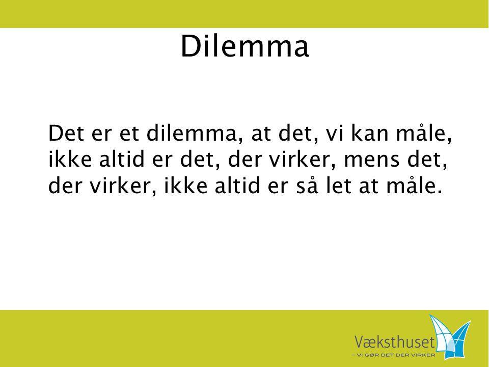 Dilemma Det er et dilemma, at det, vi kan måle, ikke altid er det, der virker, mens det, der virker, ikke altid er så let at måle.