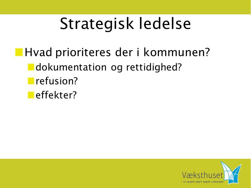 Strategisk ledelse Hvad prioriteres der i kommunen? dokumentation og rettidighed? refusion? effekter?