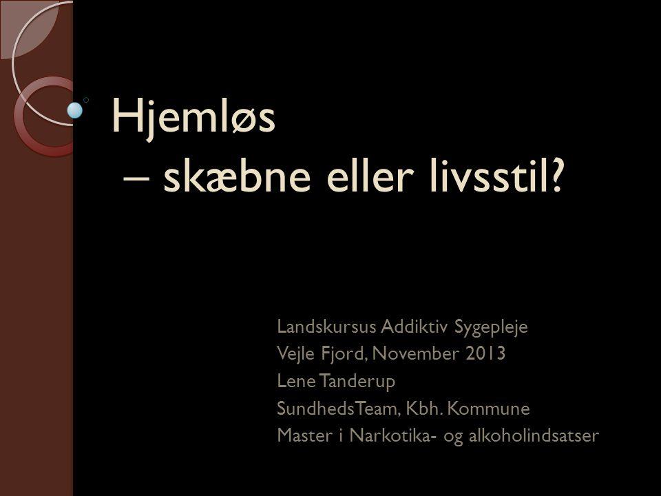 Hjemløs – skæbne eller livsstil? Landskursus Addiktiv Sygepleje Vejle Fjord, November 2013 Lene Tanderup SundhedsTeam, Kbh. Kommune Master i Narkotika