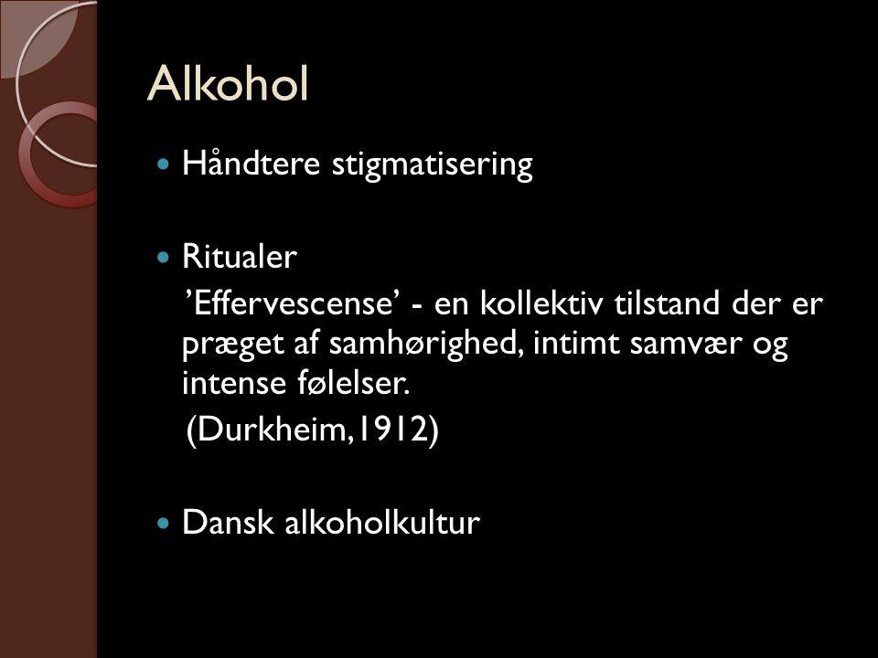 Alkohol  Håndtere stigmatisering  Ritualer 'Effervescense' - en kollektiv tilstand der er præget af samhørighed, intimt samvær og intense følelser.