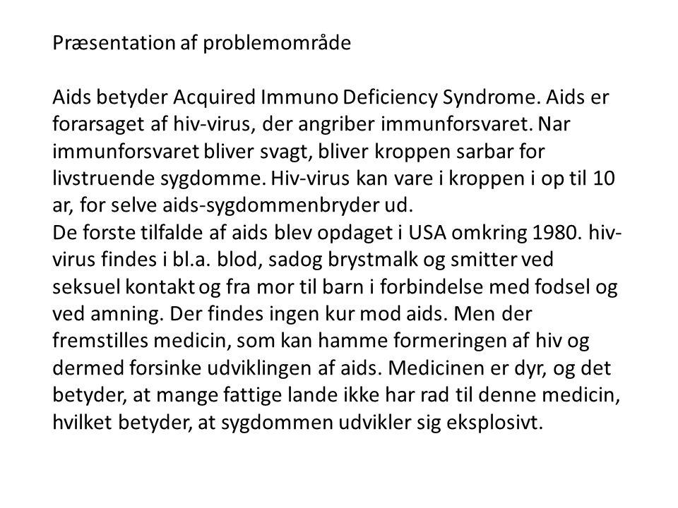 Disposition • Undersøgelse af udbredelsen af aids i verden - statistiske undersøgelser -Diagrammer • Udviklingen i antallet og dødsfald af aids i fx Danmark over en årrække - tegn diagram - hvad er der sket med udviklingen.