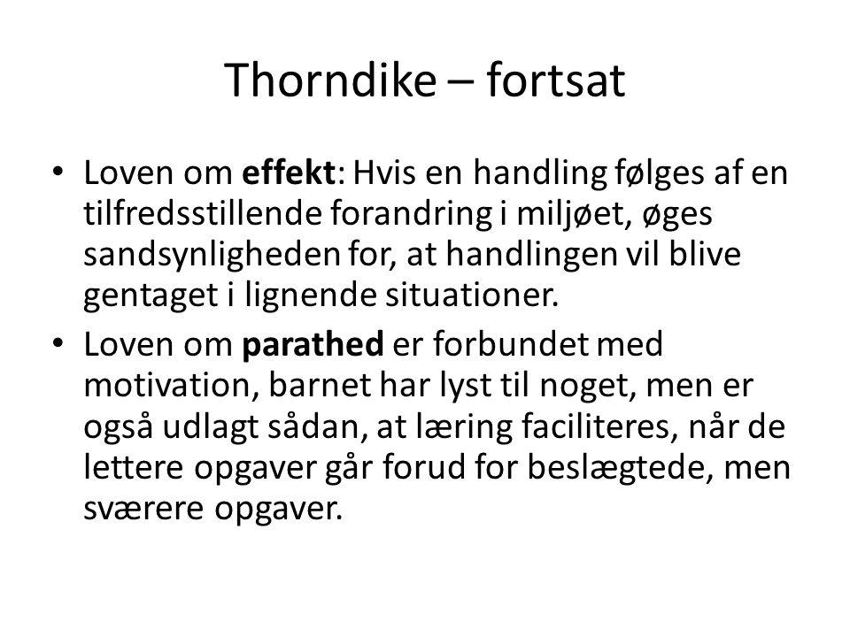 Thorndike – fortsat • Loven om effekt: Hvis en handling følges af en tilfredsstillende forandring i miljøet, øges sandsynligheden for, at handlingen v