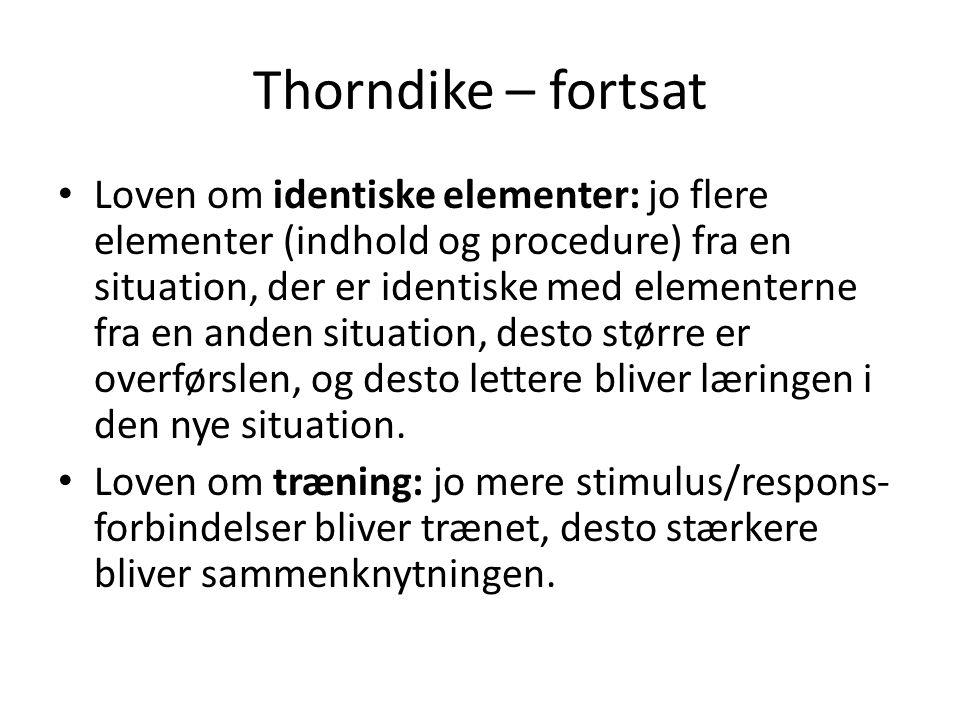 Thorndike – fortsat • Loven om identiske elementer: jo flere elementer (indhold og procedure) fra en situation, der er identiske med elementerne fra e