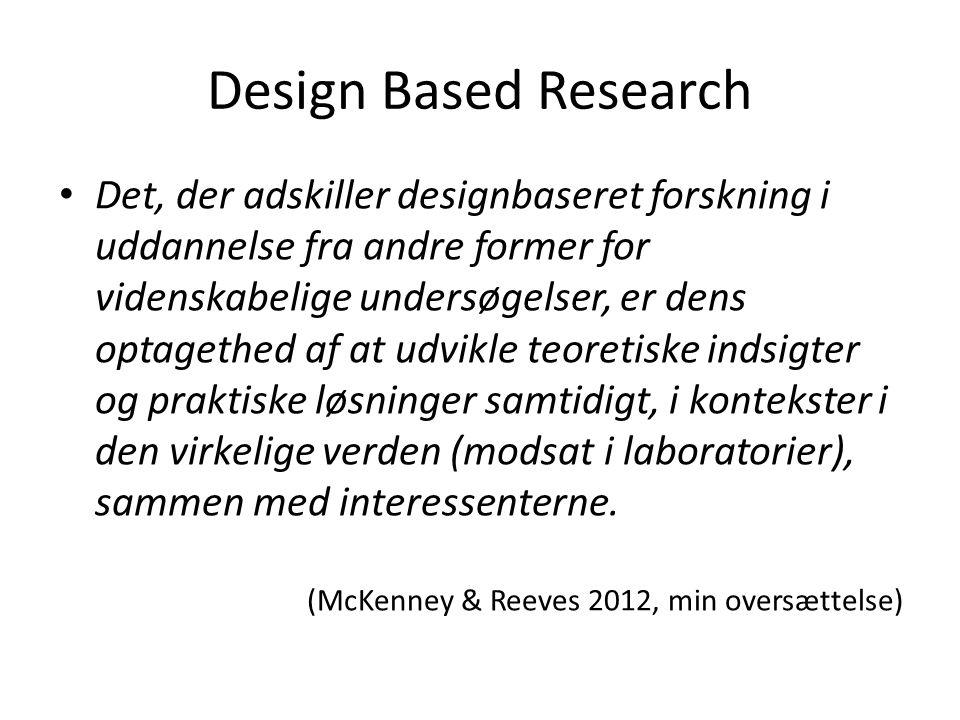 Design Based Research • Det, der adskiller designbaseret forskning i uddannelse fra andre former for videnskabelige undersøgelser, er dens optagethed