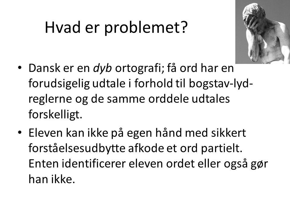 Hvad er problemet? • Dansk er en dyb ortografi; få ord har en forudsigelig udtale i forhold til bogstav-lyd- reglerne og de samme orddele udtales fors