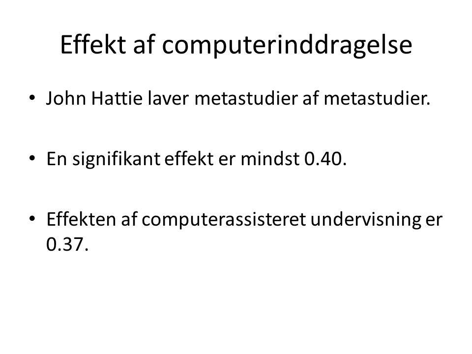 Effekt af computerinddragelse • John Hattie laver metastudier af metastudier. • En signifikant effekt er mindst 0.40. • Effekten af computerassisteret