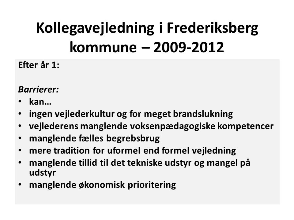Kollegavejledning i Frederiksberg kommune – 2009-2012 Efter år 1: Barrierer: • kan… • ingen vejlederkultur og for meget brandslukning • vejlederens ma
