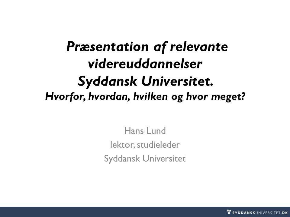 Præsentation af relevante videreuddannelser Syddansk Universitet. Hvorfor, hvordan, hvilken og hvor meget? Hans Lund lektor, studieleder Syddansk Univ
